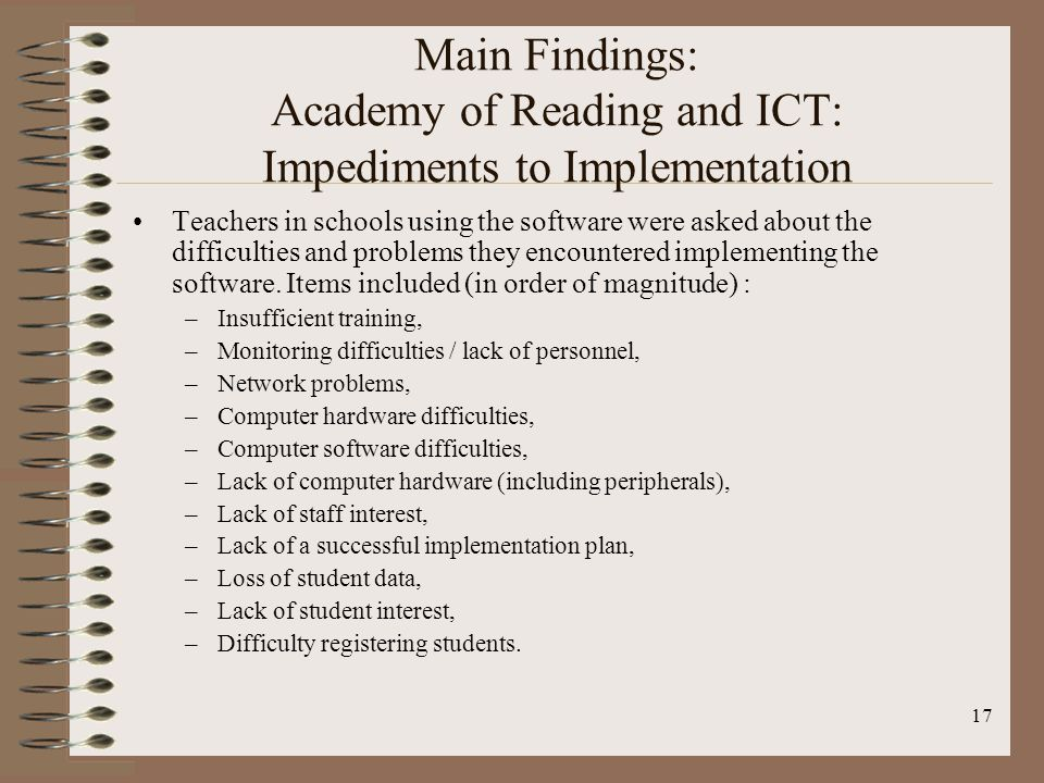 17 Main Findings: Academy of Reading and ICT: Impediments to Implementation Teachers in schools using the software were asked about the difficulties and problems they encountered implementing the software.