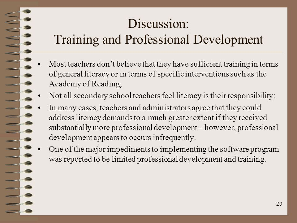 20 Discussion: Training and Professional Development Most teachers dont believe that they have sufficient training in terms of general literacy or in terms of specific interventions such as the Academy of Reading; Not all secondary school teachers feel literacy is their responsibility; In many cases, teachers and administrators agree that they could address literacy demands to a much greater extent if they received substantially more professional development – however, professional development appears to occurs infrequently.