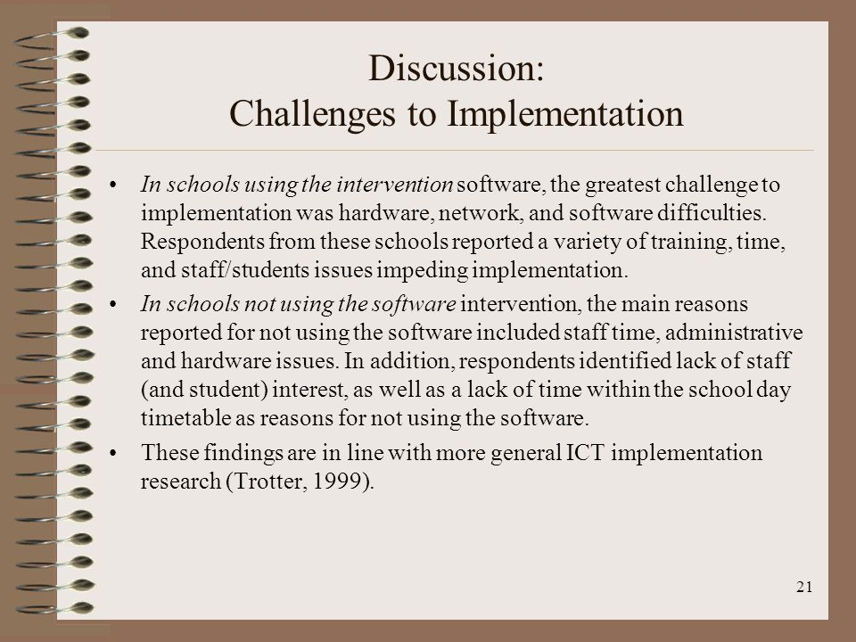 21 Discussion: Challenges to Implementation In schools using the intervention software, the greatest challenge to implementation was hardware, network, and software difficulties.