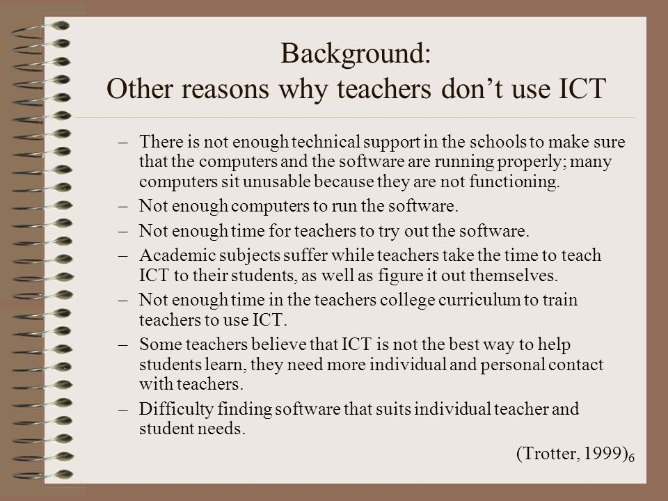 6 Background: Other reasons why teachers dont use ICT –There is not enough technical support in the schools to make sure that the computers and the software are running properly; many computers sit unusable because they are not functioning.