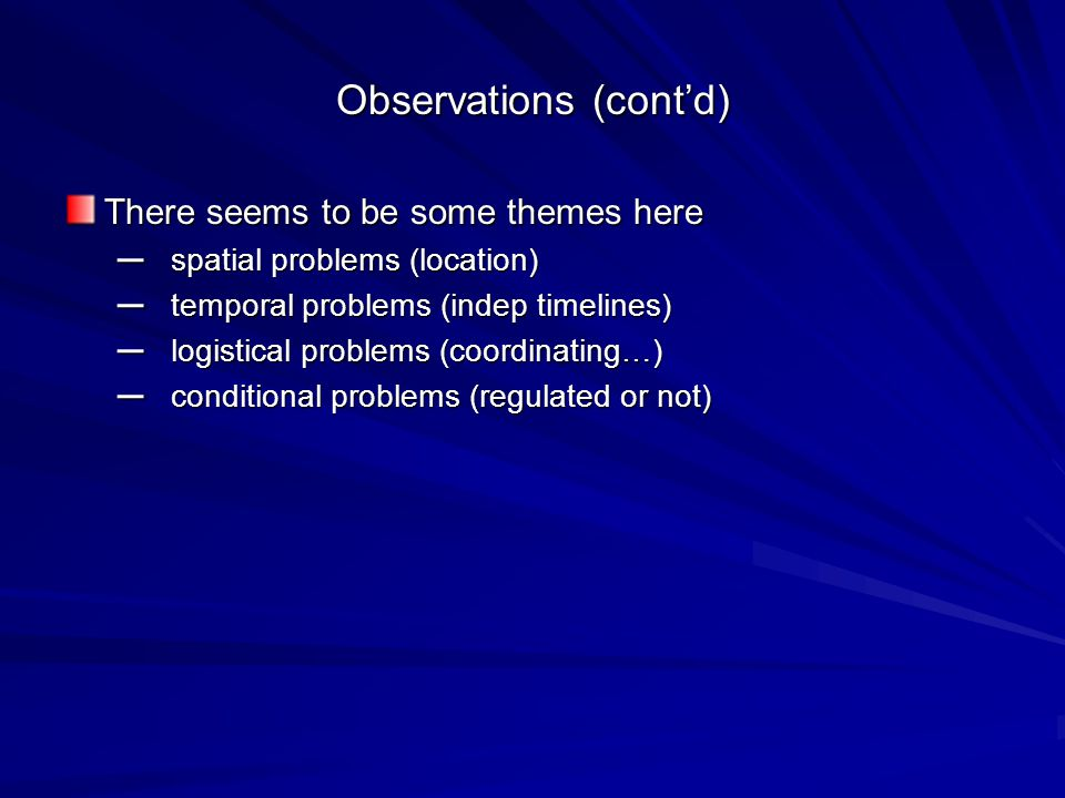 Observations (contd) There seems to be some themes here – spatial problems (location) – temporal problems (indep timelines) – logistical problems (coordinating…) – conditional problems (regulated or not)