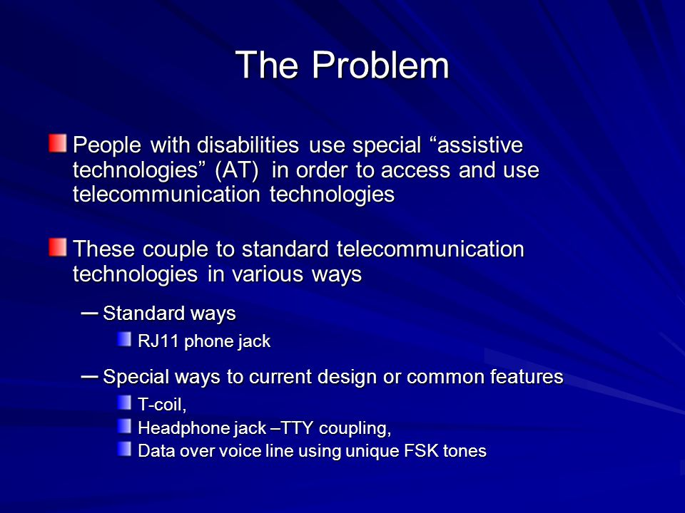 The Problem People with disabilities use special assistive technologies (AT) in order to access and use telecommunication technologies These couple to