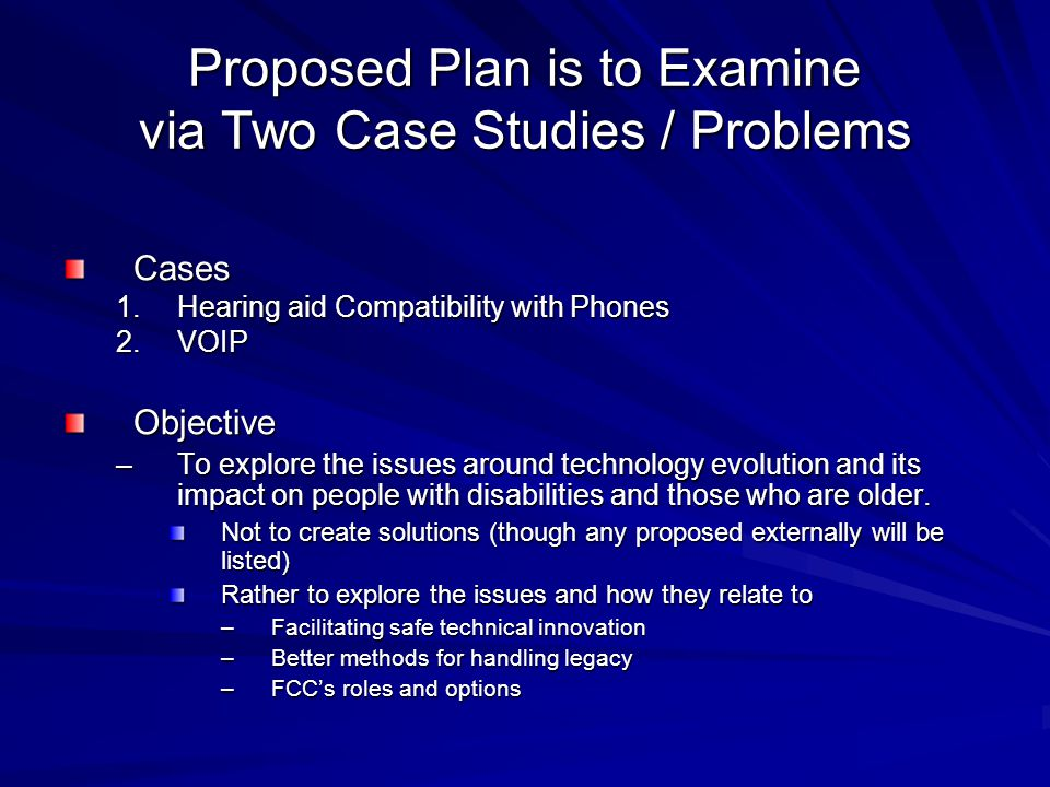 Proposed Plan is to Examine via Two Case Studies / Problems Cases 1.Hearing aid Compatibility with Phones 2.VOIP Objective –To explore the issues around technology evolution and its impact on people with disabilities and those who are older.