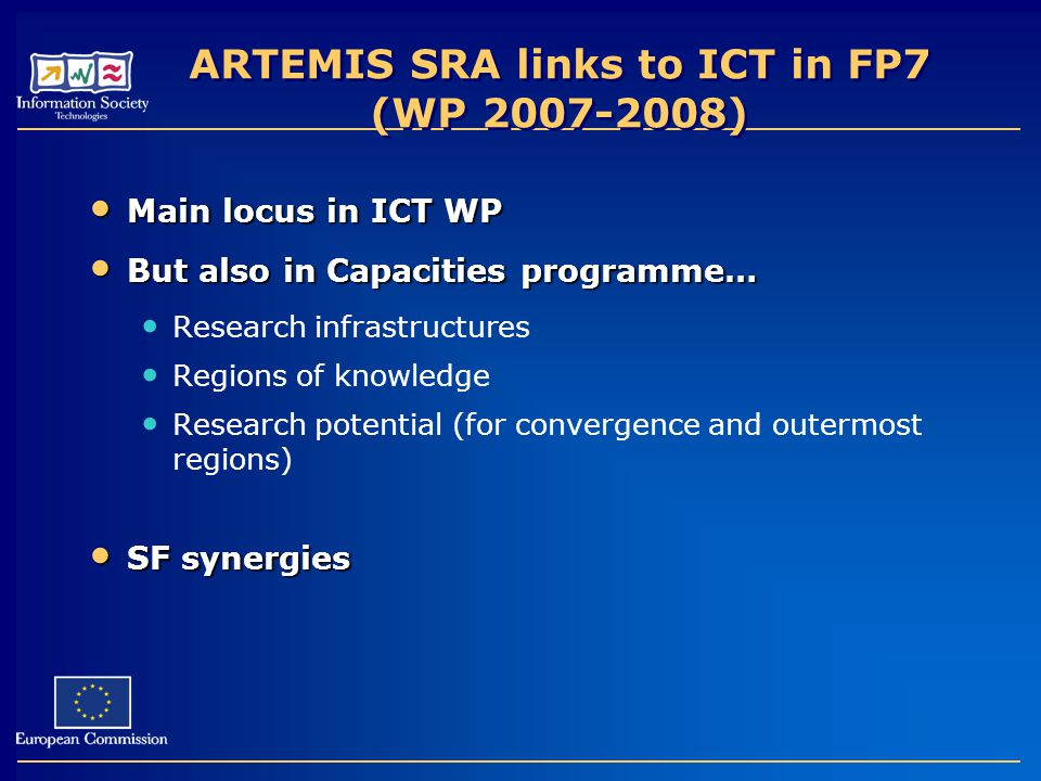 ARTEMIS SRA links to ICT in FP7 (WP ) Main locus in ICT WP Main locus in ICT WP But also in Capacities programme… But also in Capacities programme… Research infrastructures Regions of knowledge Research potential (for convergence and outermost regions) SF synergies SF synergies
