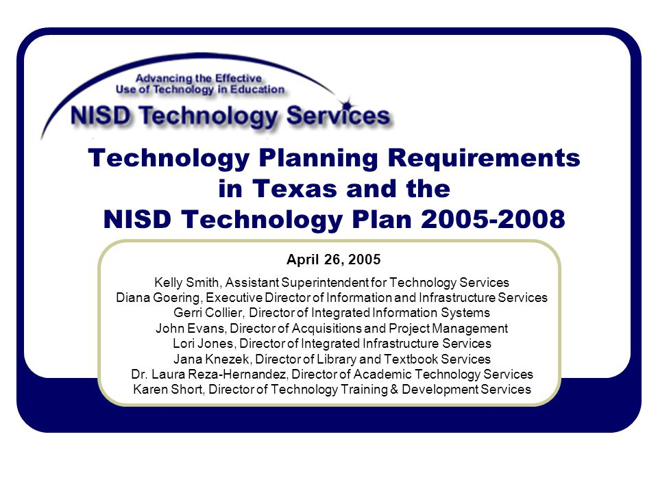 Technology Planning Requirements in Texas and the NISD Technology Plan Kelly Smith, Assistant Superintendent for Technology Services Diana Goering, Executive Director of Information and Infrastructure Services Gerri Collier, Director of Integrated Information Systems John Evans, Director of Acquisitions and Project Management Lori Jones, Director of Integrated Infrastructure Services Jana Knezek, Director of Library and Textbook Services Dr.