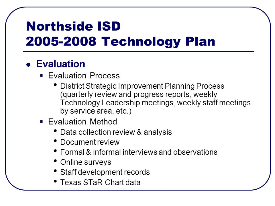 Northside ISD Technology Plan Evaluation Evaluation Process District Strategic Improvement Planning Process (quarterly review and progress reports, weekly Technology Leadership meetings, weekly staff meetings by service area, etc.) Evaluation Method Data collection review & analysis Document review Formal & informal interviews and observations Online surveys Staff development records Texas STaR Chart data