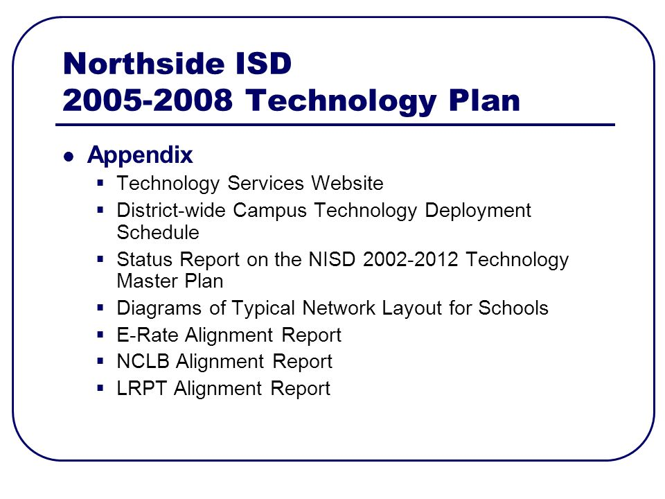 Northside ISD Technology Plan Appendix Technology Services Website District-wide Campus Technology Deployment Schedule Status Report on the NISD Technology Master Plan Diagrams of Typical Network Layout for Schools E-Rate Alignment Report NCLB Alignment Report LRPT Alignment Report