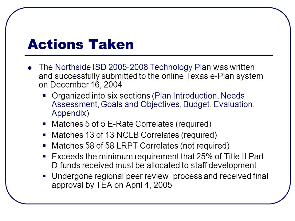 Actions Taken The Northside ISD Technology Plan was written and successfully submitted to the online Texas e-Plan system on December 16, 2004 Organized into six sections (Plan Introduction, Needs Assessment, Goals and Objectives, Budget, Evaluation, Appendix) Matches 5 of 5 E-Rate Correlates (required) Matches 13 of 13 NCLB Correlates (required) Matches 58 of 58 LRPT Correlates (not required) Exceeds the minimum requirement that 25% of Title II Part D funds received must be allocated to staff development Undergone regional peer review process and received final approval by TEA on April 4, 2005