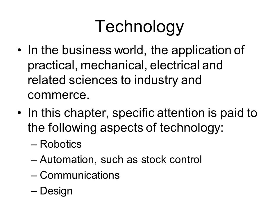 Technology In the business world, the application of practical, mechanical, electrical and related sciences to industry and commerce.