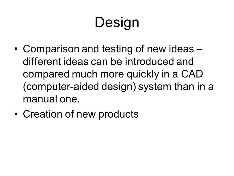 Design Comparison and testing of new ideas – different ideas can be introduced and compared much more quickly in a CAD (computer-aided design) system than in a manual one.