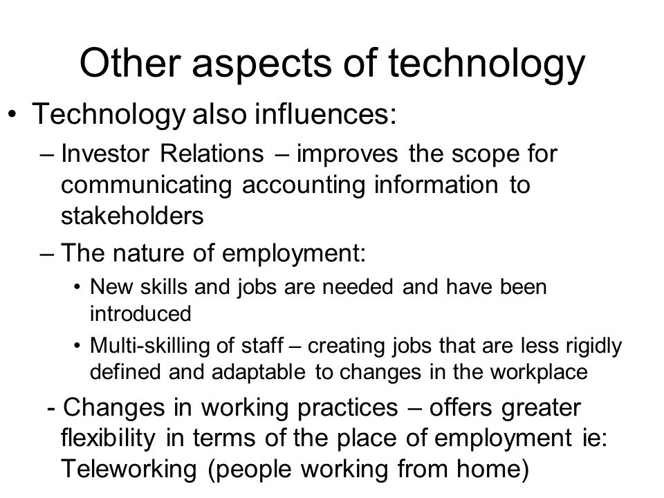 Other aspects of technology Technology also influences: –Investor Relations – improves the scope for communicating accounting information to stakeholders –The nature of employment: New skills and jobs are needed and have been introduced Multi-skilling of staff – creating jobs that are less rigidly defined and adaptable to changes in the workplace - Changes in working practices – offers greater flexibility in terms of the place of employment ie: Teleworking (people working from home)