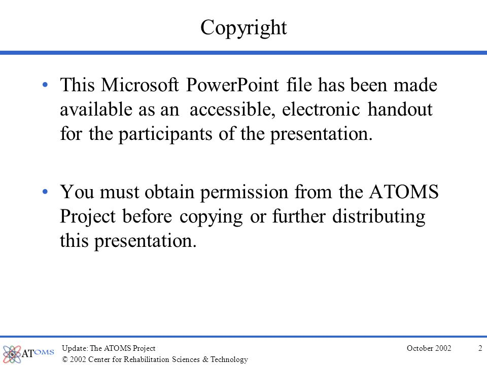 © 2002 Center for Rehabilitation Sciences & Technology October 2002Update: The ATOMS Project2 Copyright This Microsoft PowerPoint file has been made available as an accessible, electronic handout for the participants of the presentation.