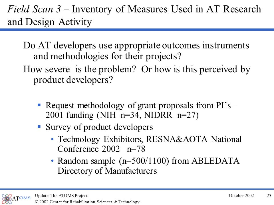 © 2002 Center for Rehabilitation Sciences & Technology October 2002Update: The ATOMS Project22 Field Scan 2 – Coverage of AT in Current/Emerging Health & Rehabilitation Outcome Measures ~100 instruments selected for review (2 scored two- ways) Preliminary review reveals: N = 41 fail to acknowledge the use of assistive technology in their outcome scoring N = 47 lower the outcome score if AT is used (nude independence) (most examine limited types of AT) N = 24 allow for AT to elevate the outcome score, but many do not differentiate among type of aids and assistance Of the 102, 4 acknowledge that AT contributes to outcomes and isolates the outcome.
