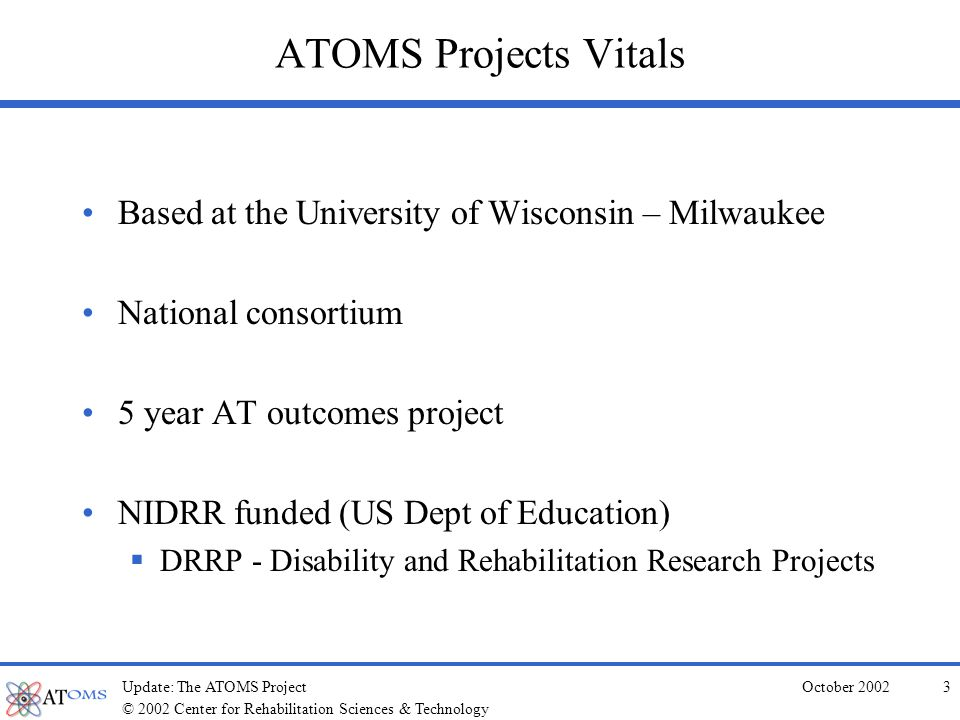 © 2002 Center for Rehabilitation Sciences & Technology October 2002Update: The ATOMS Project3 ATOMS Projects Vitals Based at the University of Wisconsin – Milwaukee National consortium 5 year AT outcomes project NIDRR funded (US Dept of Education) DRRP - Disability and Rehabilitation Research Projects