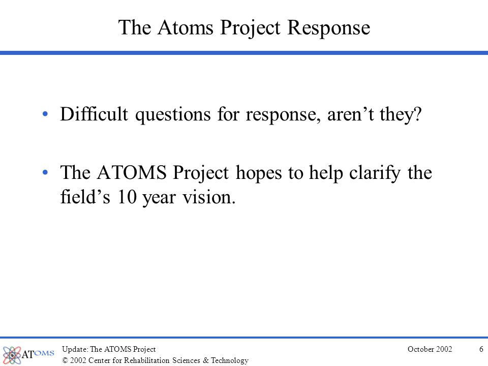 © 2002 Center for Rehabilitation Sciences & Technology October 2002Update: The ATOMS Project46 Questions, Answers and Discussion .