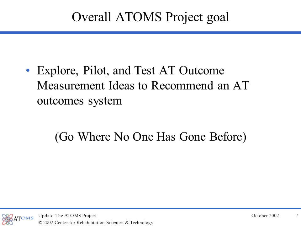 © 2002 Center for Rehabilitation Sciences & Technology October 2002Update: The ATOMS Project6 The Atoms Project Response Difficult questions for response, arent they.