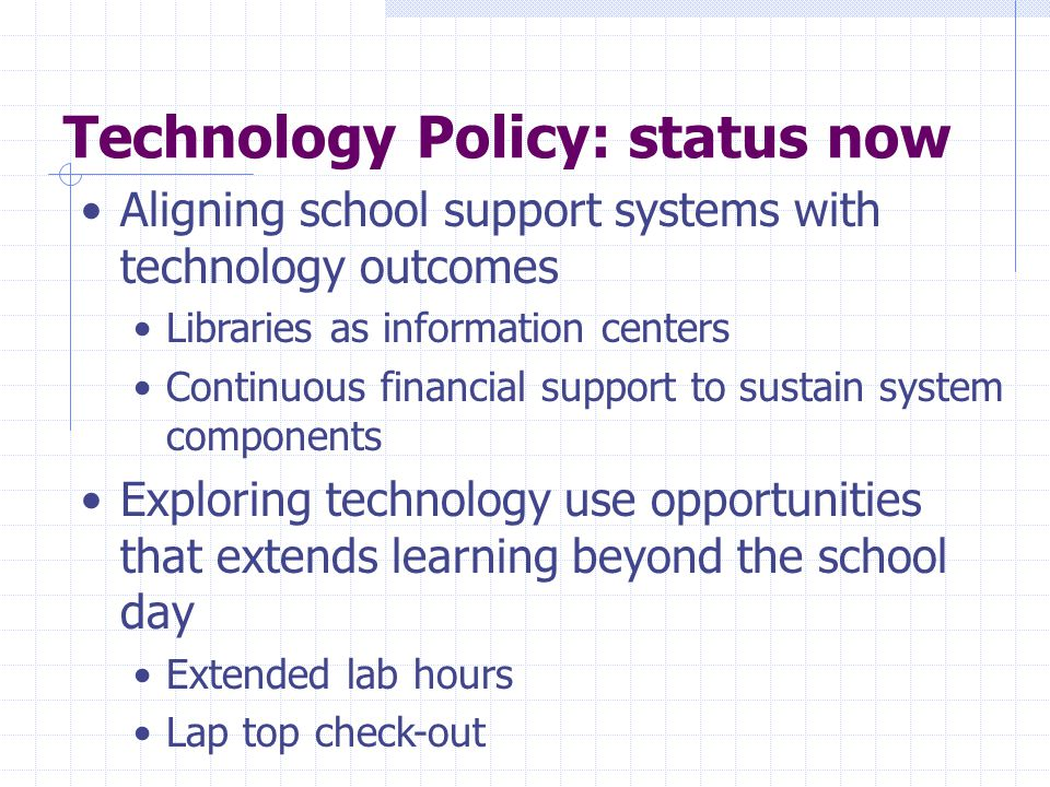 Technology Policy: status now Aligning school support systems with technology outcomes Libraries as information centers Continuous financial support to sustain system components Exploring technology use opportunities that extends learning beyond the school day Extended lab hours Lap top check-out