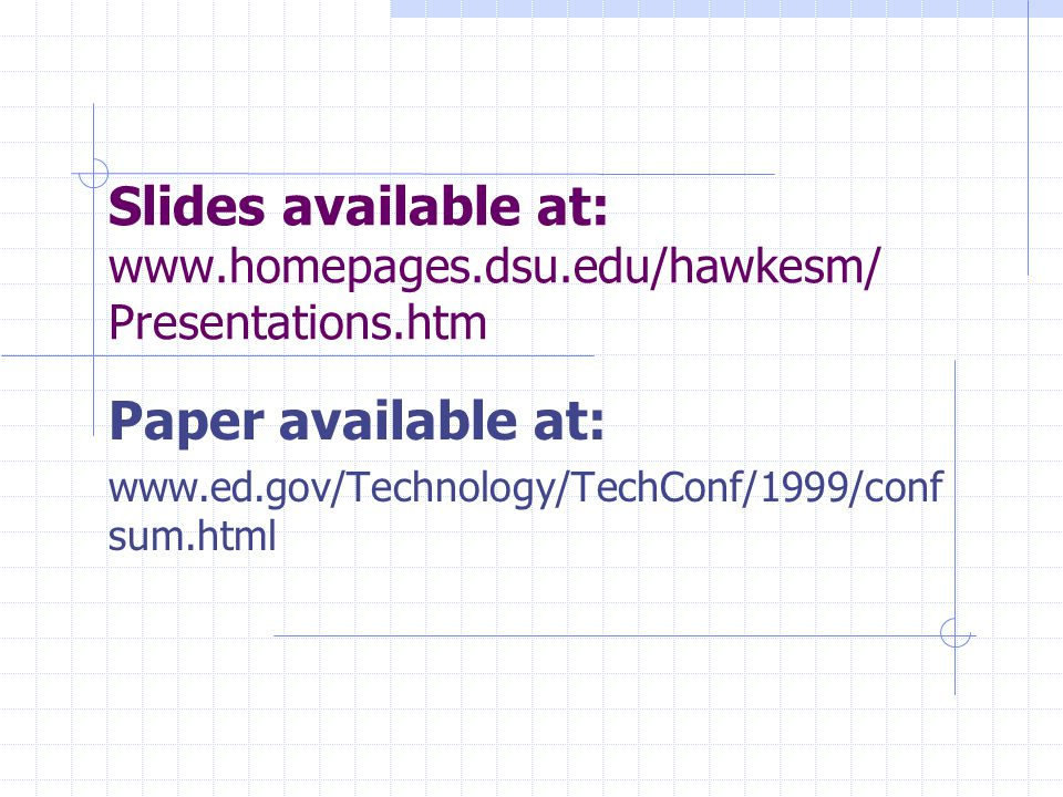 Slides available at: www.homepages.dsu.edu/hawkesm/ Presentations.htm Paper available at: www.ed.gov/Technology/TechConf/1999/conf sum.html