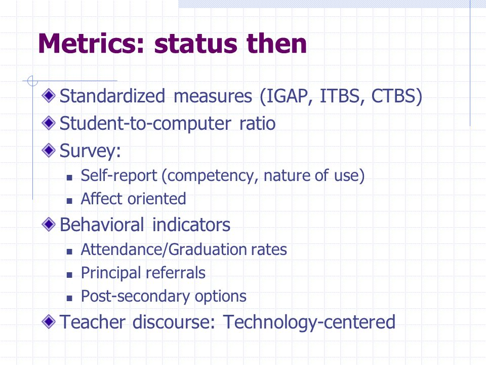 Metrics: status then Standardized measures (IGAP, ITBS, CTBS) Student-to-computer ratio Survey: Self-report (competency, nature of use) Affect oriented Behavioral indicators Attendance/Graduation rates Principal referrals Post-secondary options Teacher discourse: Technology-centered