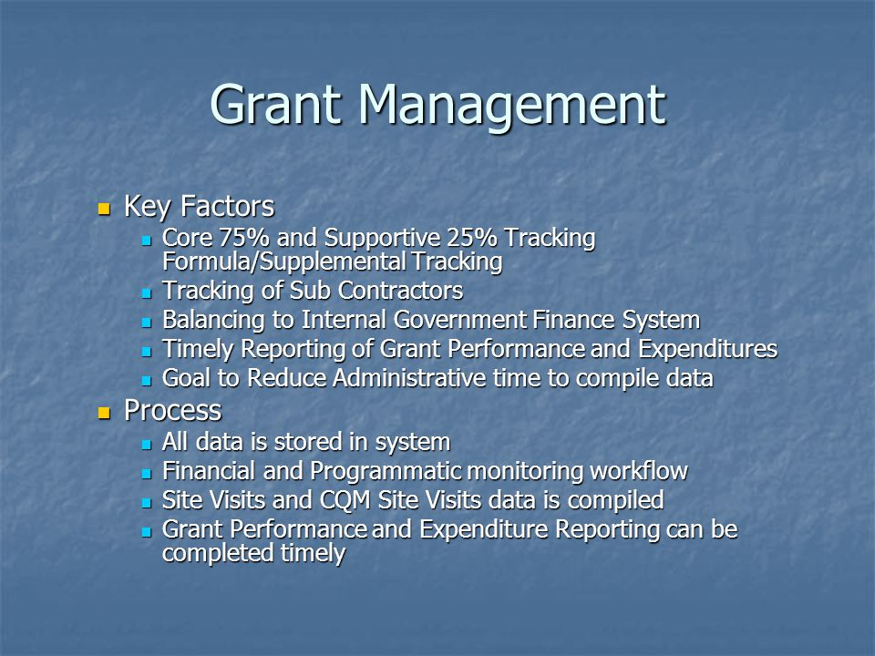 Grant Management Key Factors Key Factors Core 75% and Supportive 25% Tracking Formula/Supplemental Tracking Core 75% and Supportive 25% Tracking Formula/Supplemental Tracking Tracking of Sub Contractors Tracking of Sub Contractors Balancing to Internal Government Finance System Balancing to Internal Government Finance System Timely Reporting of Grant Performance and Expenditures Timely Reporting of Grant Performance and Expenditures Goal to Reduce Administrative time to compile data Goal to Reduce Administrative time to compile data Process Process All data is stored in system All data is stored in system Financial and Programmatic monitoring workflow Financial and Programmatic monitoring workflow Site Visits and CQM Site Visits data is compiled Site Visits and CQM Site Visits data is compiled Grant Performance and Expenditure Reporting can be completed timely Grant Performance and Expenditure Reporting can be completed timely