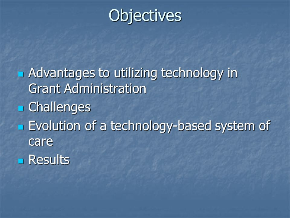 Objectives Advantages to utilizing technology in Grant Administration Advantages to utilizing technology in Grant Administration Challenges Challenges Evolution of a technology-based system of care Evolution of a technology-based system of care Results Results