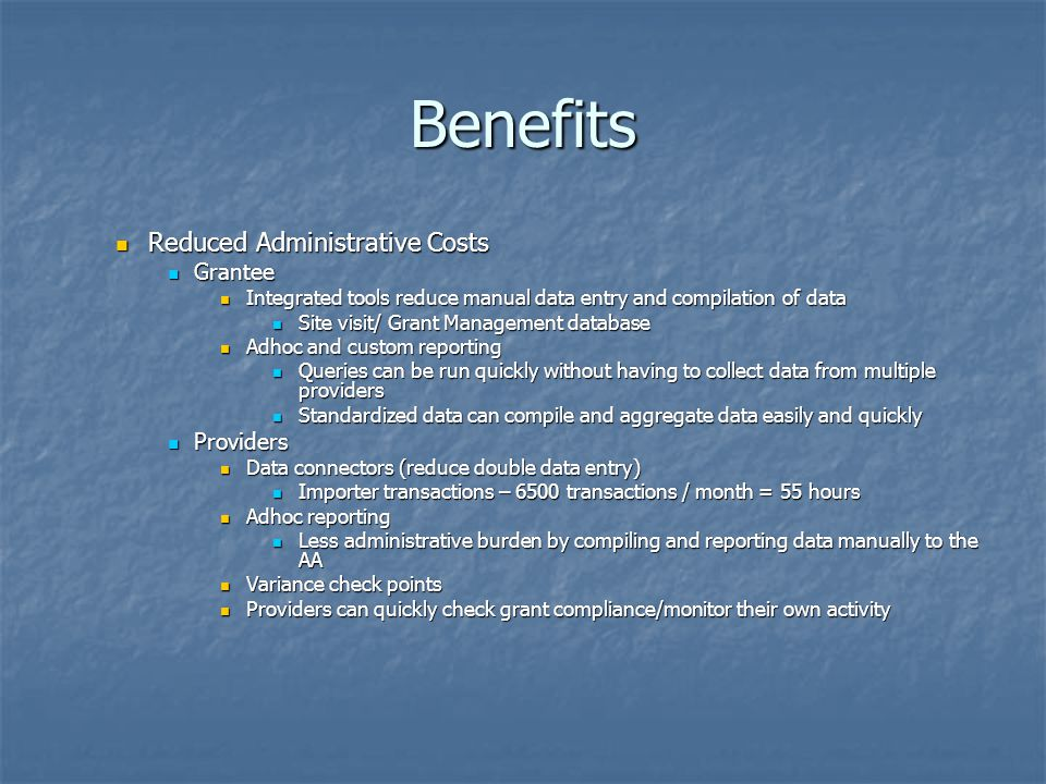 Benefits Reduced Administrative Costs Reduced Administrative Costs Grantee Grantee Integrated tools reduce manual data entry and compilation of data I