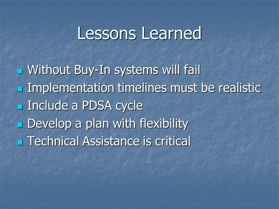 Lessons Learned Without Buy-In systems will fail Without Buy-In systems will fail Implementation timelines must be realistic Implementation timelines must be realistic Include a PDSA cycle Include a PDSA cycle Develop a plan with flexibility Develop a plan with flexibility Technical Assistance is critical Technical Assistance is critical