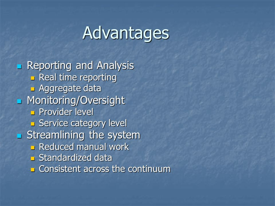 Advantages Reporting and Analysis Reporting and Analysis Real time reporting Real time reporting Aggregate data Aggregate data Monitoring/Oversight Mo
