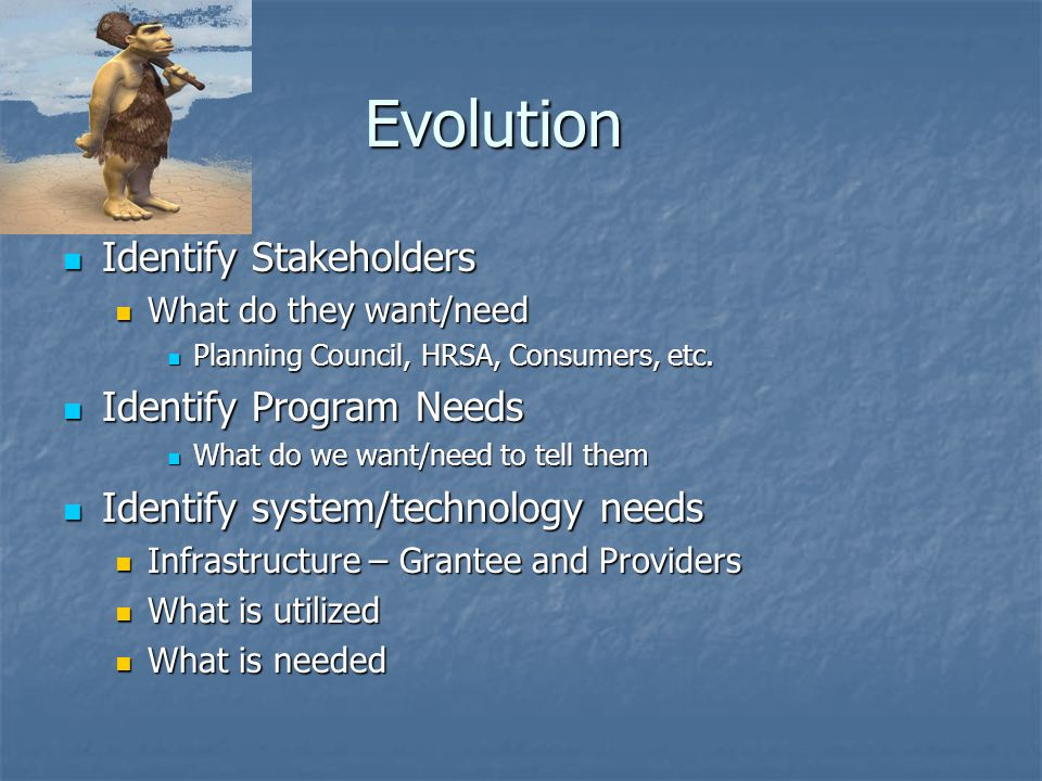 Evolution Identify Stakeholders Identify Stakeholders What do they want/need What do they want/need Planning Council, HRSA, Consumers, etc.