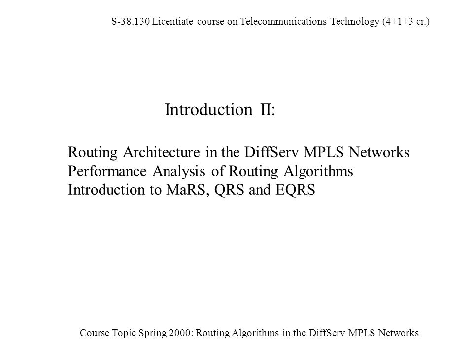 S-38.130 Licentiate course on Telecommunications Technology (4+1+3 cr.) Course Topic Spring 2000: Routing Algorithms in the DiffServ MPLS Networks Introduction II: Routing Architecture in the DiffServ MPLS Networks Performance Analysis of Routing Algorithms Introduction to MaRS, QRS and EQRS