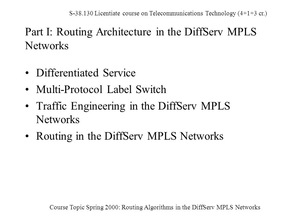 S-38.130 Licentiate course on Telecommunications Technology (4+1+3 cr.) Course Topic Spring 2000: Routing Algorithms in the DiffServ MPLS Networks Part I: Routing Architecture in the DiffServ MPLS Networks Differentiated Service Multi-Protocol Label Switch Traffic Engineering in the DiffServ MPLS Networks Routing in the DiffServ MPLS Networks