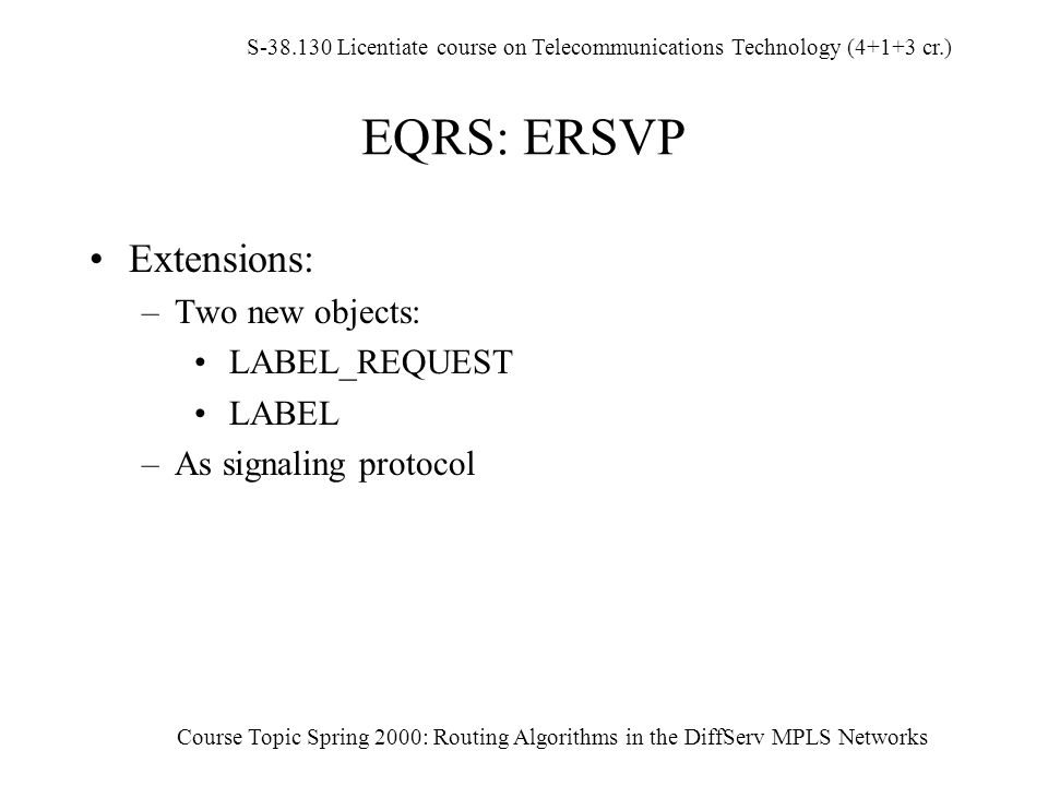 S-38.130 Licentiate course on Telecommunications Technology (4+1+3 cr.) Course Topic Spring 2000: Routing Algorithms in the DiffServ MPLS Networks EQRS: ERSVP Extensions: –Two new objects: LABEL_REQUEST LABEL –As signaling protocol