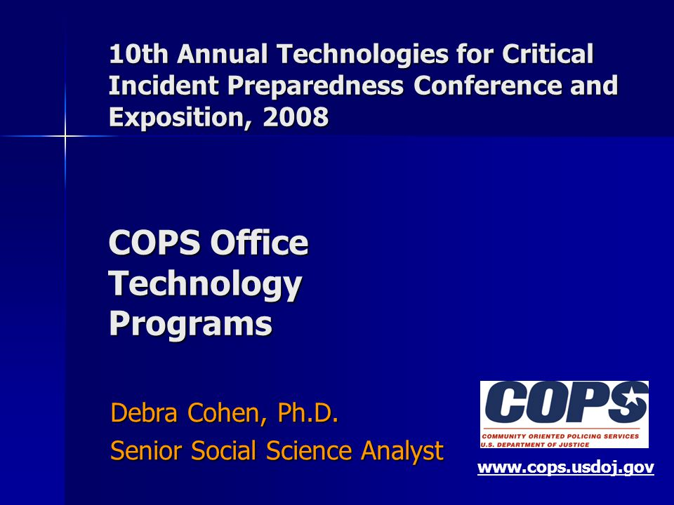 10th Annual Technologies for Critical Incident Preparedness Conference and Exposition, 2008 COPS Office Technology Programs Debra Cohen, Ph.D.
