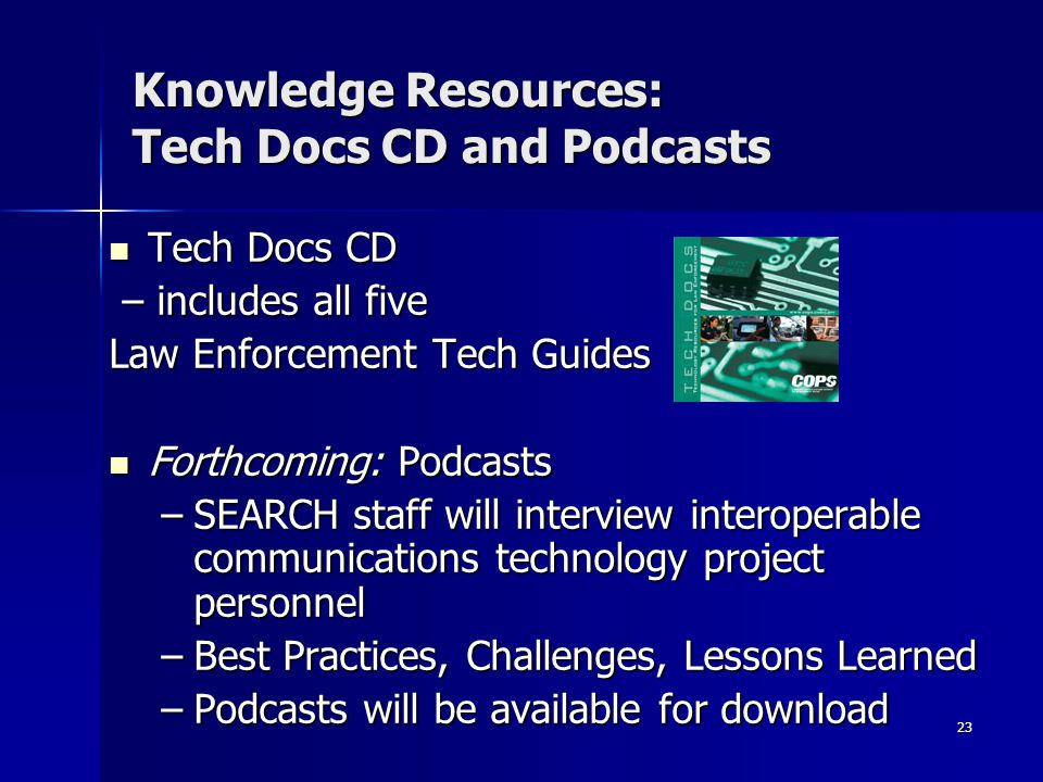 23 Knowledge Resources: Tech Docs CD and Podcasts Tech Docs CD Tech Docs CD – includes all five – includes all five Law Enforcement Tech Guides Forthcoming: Podcasts Forthcoming: Podcasts –SEARCH staff will interview interoperable communications technology project personnel –Best Practices, Challenges, Lessons Learned –Podcasts will be available for download