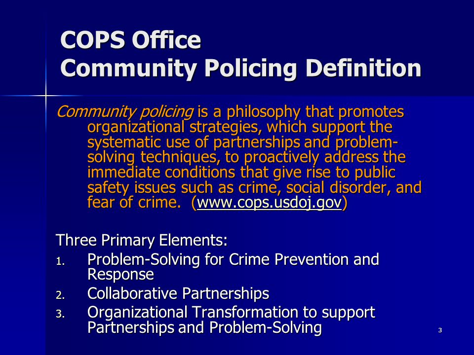 3 COPS Office Community Policing Definition Community policing is a philosophy that promotes organizational strategies, which support the systematic use of partnerships and problem- solving techniques, to proactively address the immediate conditions that give rise to public safety issues such as crime, social disorder, and fear of crime.