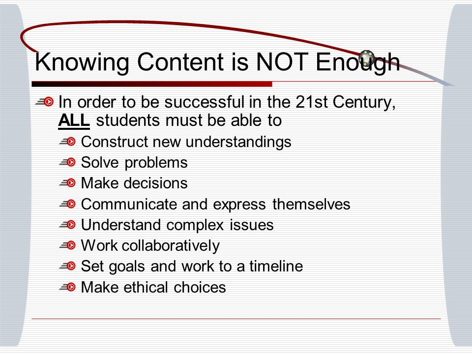 Knowing Content is NOT Enough In order to be successful in the 21st Century, ALL students must be able to Construct new understandings Solve problems Make decisions Communicate and express themselves Understand complex issues Work collaboratively Set goals and work to a timeline Make ethical choices