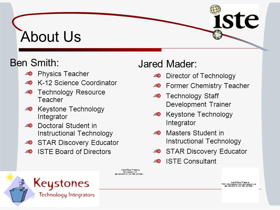 About Us Ben Smith: Physics Teacher K-12 Science Coordinator Technology Resource Teacher Keystone Technology Integrator Doctoral Student in Instructional Technology STAR Discovery Educator ISTE Board of Directors Jared Mader: Director of Technology Former Chemistry Teacher Technology Staff Development Trainer Keystone Technology Integrator Masters Student in Instructional Technology STAR Discovery Educator ISTE Consultant