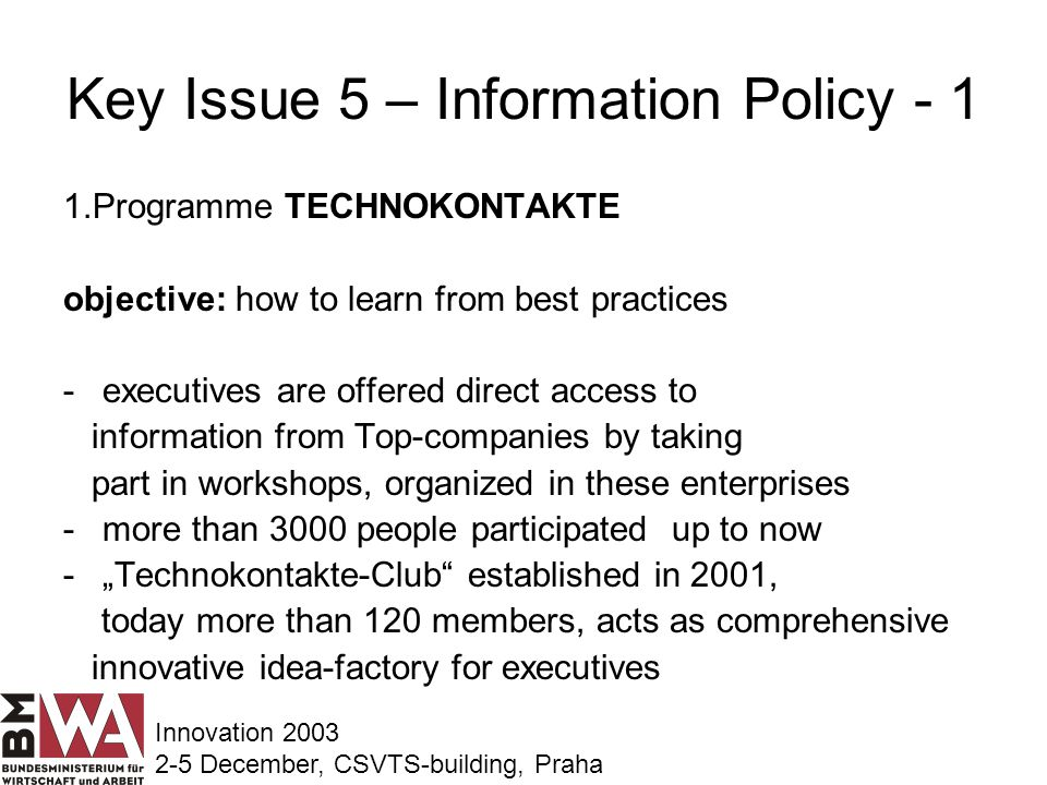 Key Issue 5 – Information Policy - 1 1.Programme TECHNOKONTAKTE objective: how to learn from best practices -executives are offered direct access to information from Top-companies by taking part in workshops, organized in these enterprises -more than 3000 people participated up to now -Technokontakte-Club established in 2001, today more than 120 members, acts as comprehensive innovative idea-factory for executives Innovation 2003 2-5 December, CSVTS-building, Praha