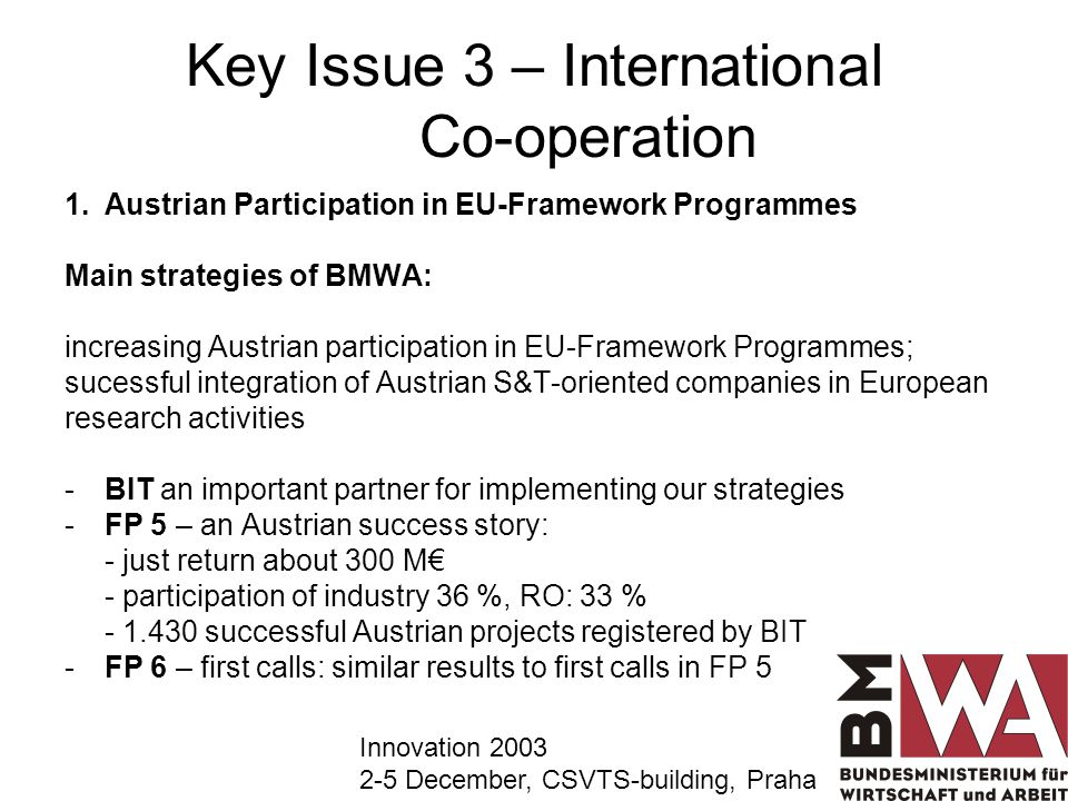 Key Issue 3 – International Co-operation 1.Austrian Participation in EU-Framework Programmes Main strategies of BMWA: increasing Austrian participation in EU-Framework Programmes; sucessful integration of Austrian S&T-oriented companies in European research activities -BIT an important partner for implementing our strategies -FP 5 – an Austrian success story: - just return about 300 M - participation of industry 36 %, RO: 33 % - 1.430 successful Austrian projects registered by BIT -FP 6 – first calls: similar results to first calls in FP 5 Innovation 2003 2-5 December, CSVTS-building, Praha