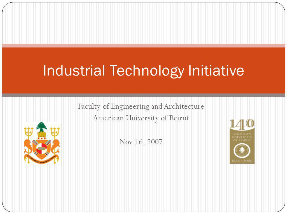 Faculty of Engineering and Architecture American University of Beirut Nov 16, 2007 Industrial Technology Initiative