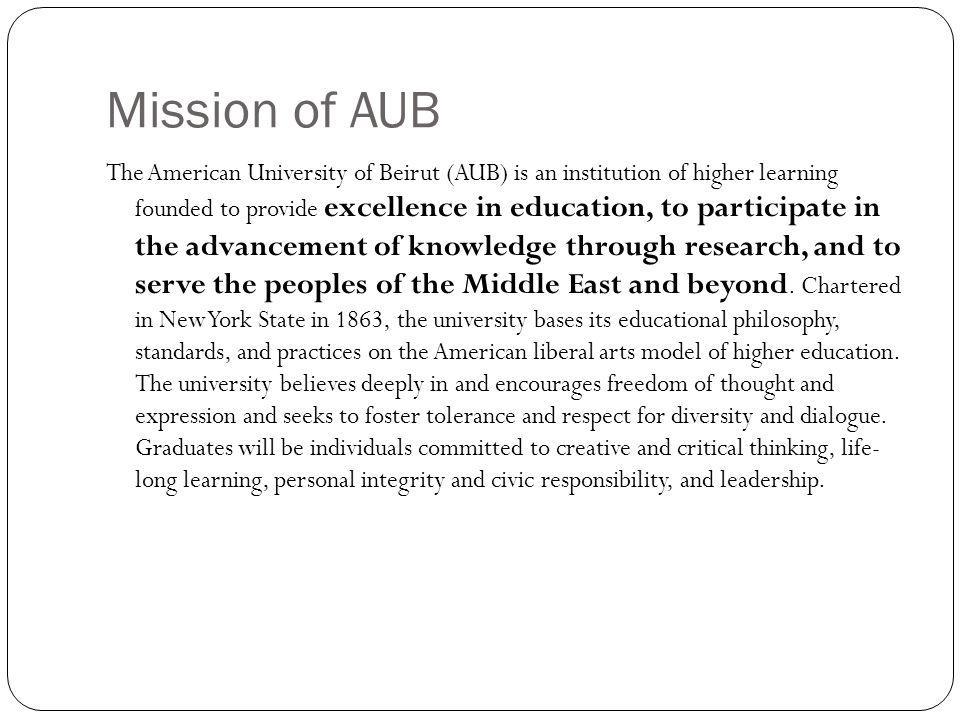 Mission of AUB The American University of Beirut (AUB) is an institution of higher learning founded to provide excellence in education, to participate in the advancement of knowledge through research, and to serve the peoples of the Middle East and beyond.