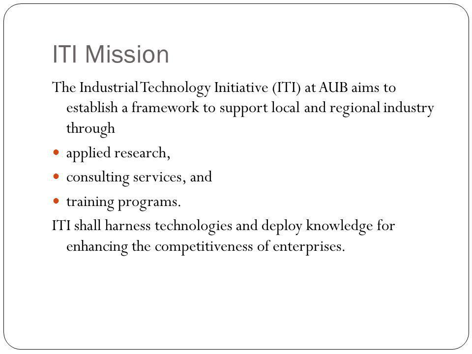 ITI Mission The Industrial Technology Initiative (ITI) at AUB aims to establish a framework to support local and regional industry through applied research, consulting services, and training programs.