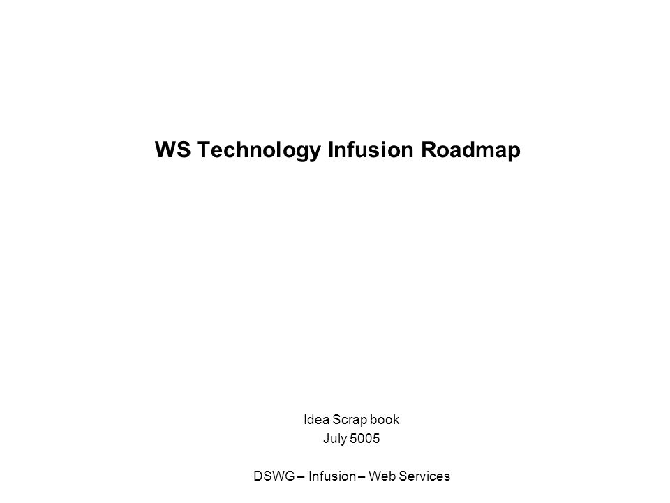 WS Technology Infusion Roadmap Idea Scrap book July 5005 DSWG – Infusion – Web Services