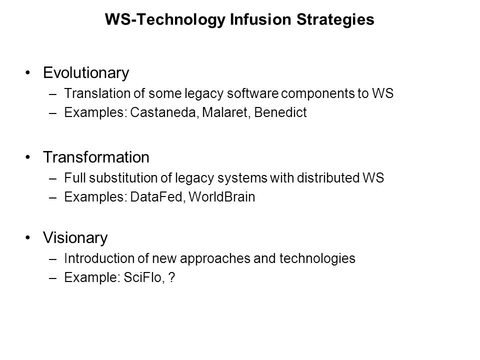 WS-Technology Infusion Strategies Evolutionary –Translation of some legacy software components to WS –Examples: Castaneda, Malaret, Benedict Transformation –Full substitution of legacy systems with distributed WS –Examples: DataFed, WorldBrain Visionary –Introduction of new approaches and technologies –Example: SciFlo,