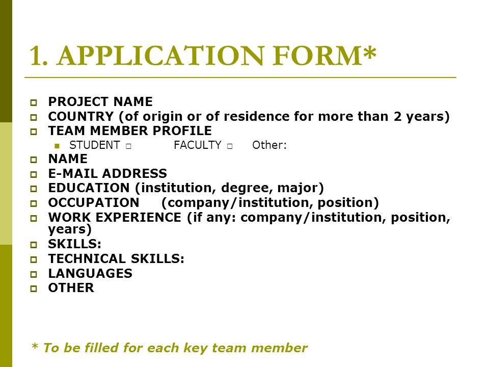 1. APPLICATION FORM* PROJECT NAME COUNTRY (of origin or of residence for more than 2 years) TEAM MEMBER PROFILE STUDENT FACULTY Other: NAME E-MAIL ADD