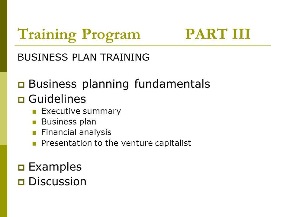 Training Program PART III BUSINESS PLAN TRAINING Business planning fundamentals Guidelines Executive summary Business plan Financial analysis Presenta