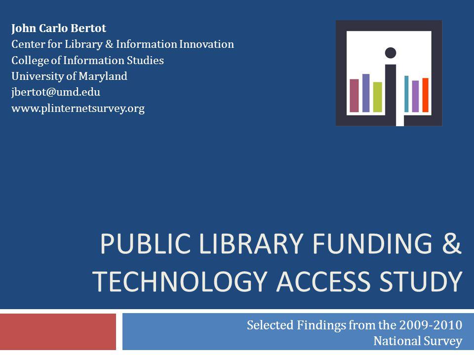 John Carlo Bertot Center for Library & Information Innovation College of Information Studies University of Maryland jbertot@umd.edu www.plinternetsurv
