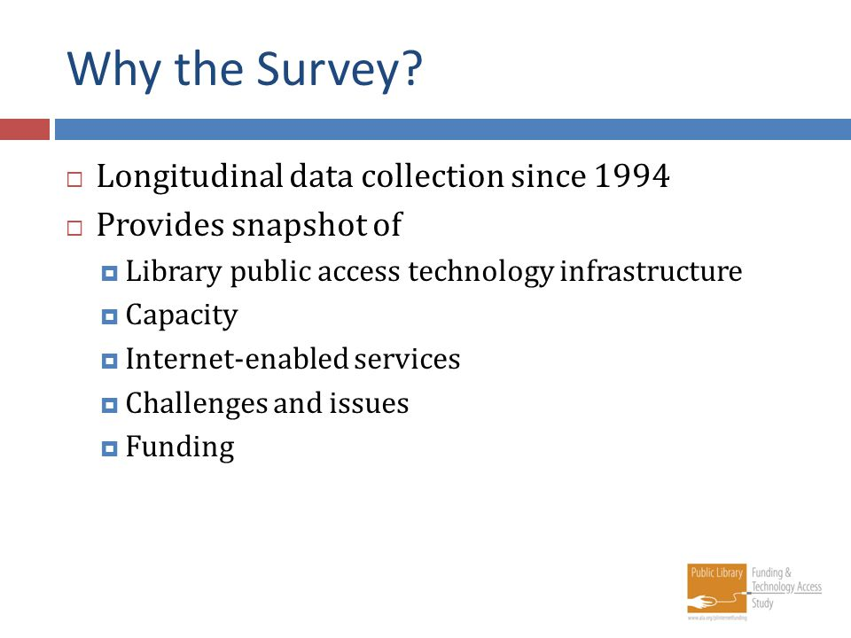 Why the Survey? Longitudinal data collection since 1994 Provides snapshot of Library public access technology infrastructure Capacity Internet-enabled