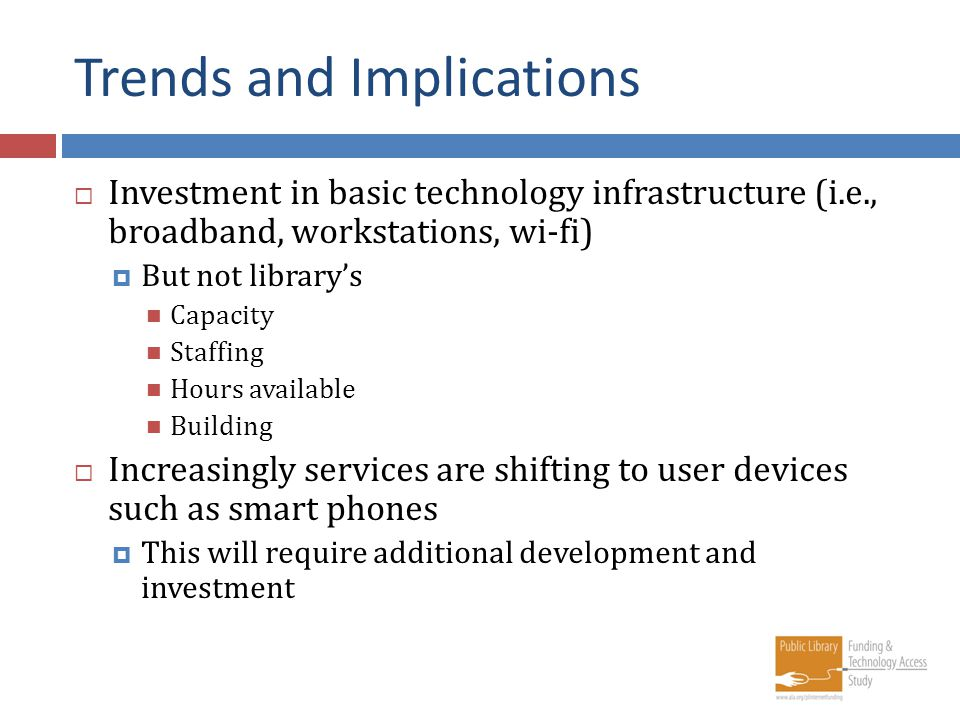 Trends and Implications Investment in basic technology infrastructure (i.e., broadband, workstations, wi-fi) But not librarys Capacity Staffing Hours