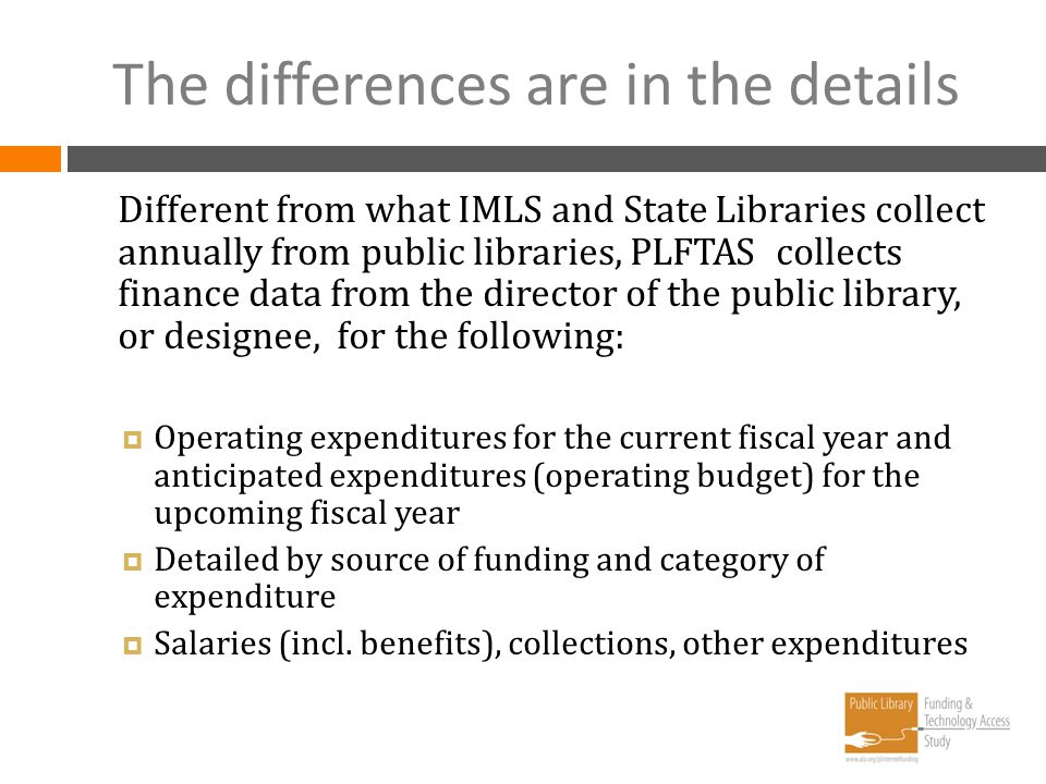 The differences are in the details Different from what IMLS and State Libraries collect annually from public libraries, PLFTAS collects finance data f